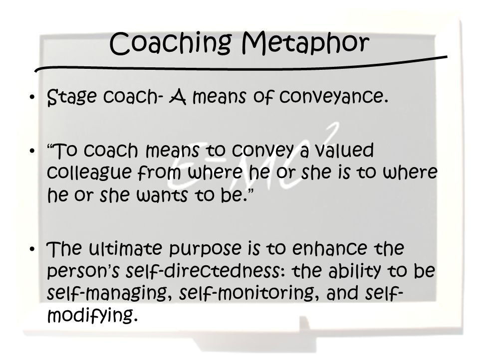Coaching Metaphor Stage coach- A means of conveyance. To coach means to convey a valued colleague from where he or she is to where he or she wants to