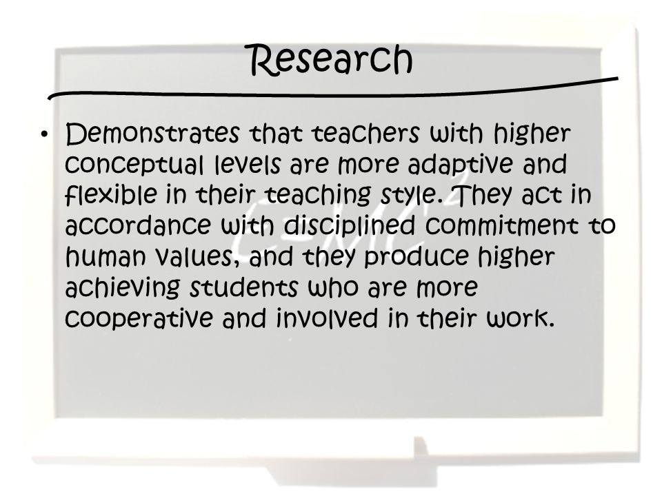 Research Demonstrates that teachers with higher conceptual levels are more adaptive and flexible in their teaching style.