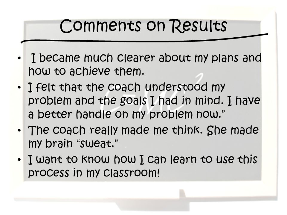 Comments on Results I became much clearer about my plans and how to achieve them. I felt that the coach understood my problem and the goals I had in m