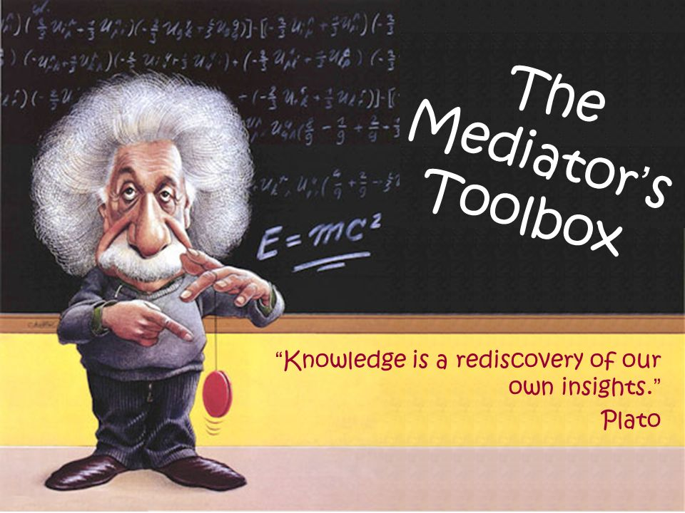 The Mediators Toolbox Knowledge is a rediscovery of our own insights. Plato
