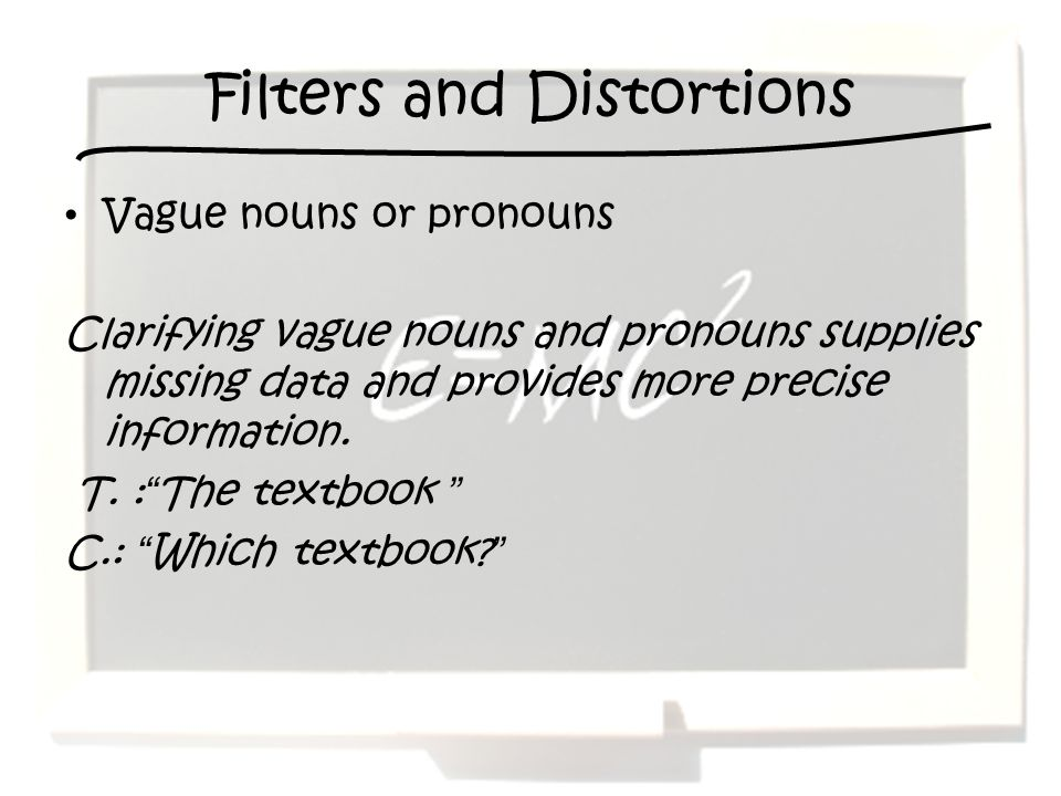 Filters and Distortions Vague nouns or pronouns Clarifying vague nouns and pronouns supplies missing data and provides more precise information. T. :T