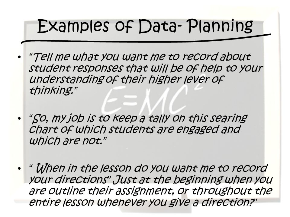 Examples of Data- Planning Tell me what you want me to record about student responses that will be of help to your understanding of their higher lever of thinking.