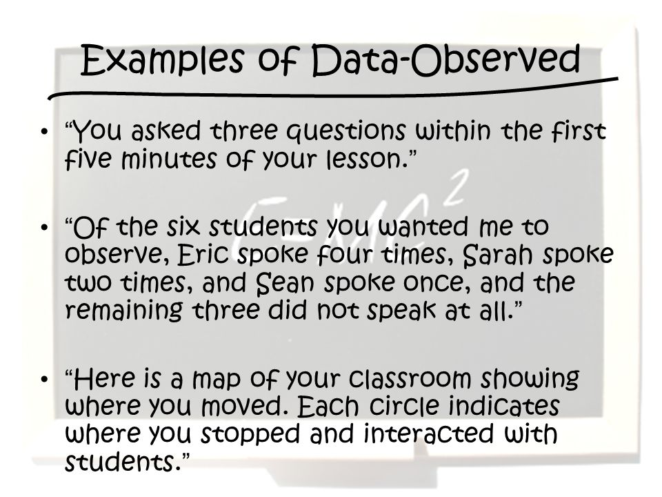 Examples of Data-Observed You asked three questions within the first five minutes of your lesson.