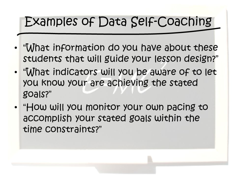Examples of Data Self-Coaching What information do you have about these students that will guide your lesson design.
