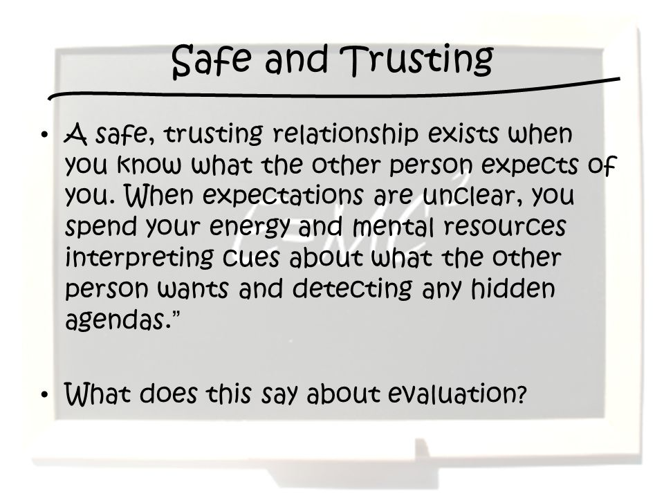 Safe and Trusting A safe, trusting relationship exists when you know what the other person expects of you. When expectations are unclear, you spend yo