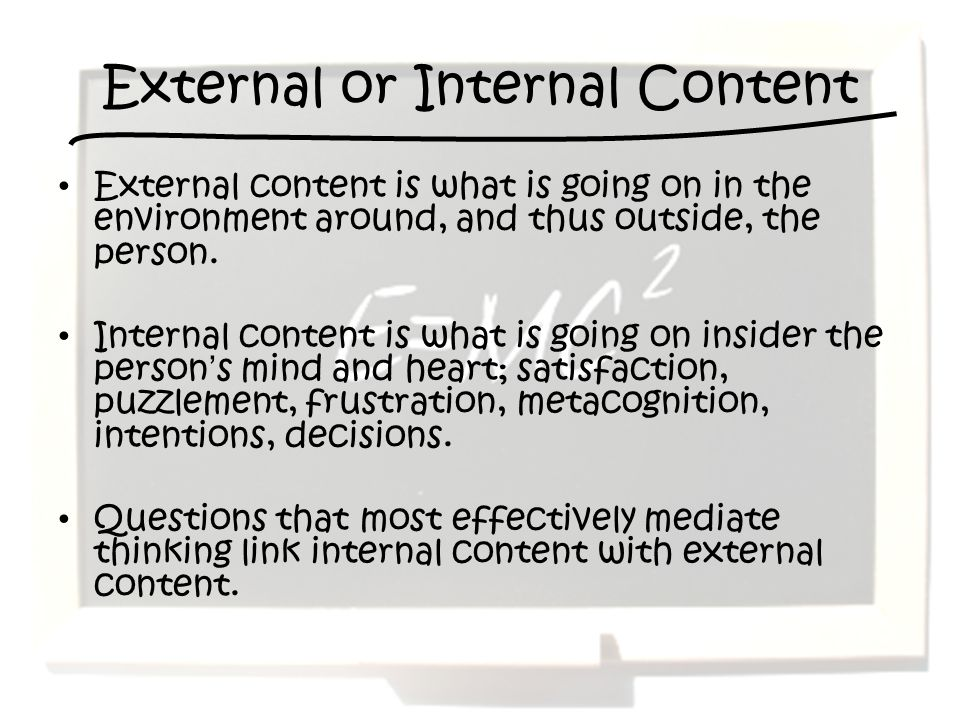 External or Internal Content External content is what is going on in the environment around, and thus outside, the person. Internal content is what is