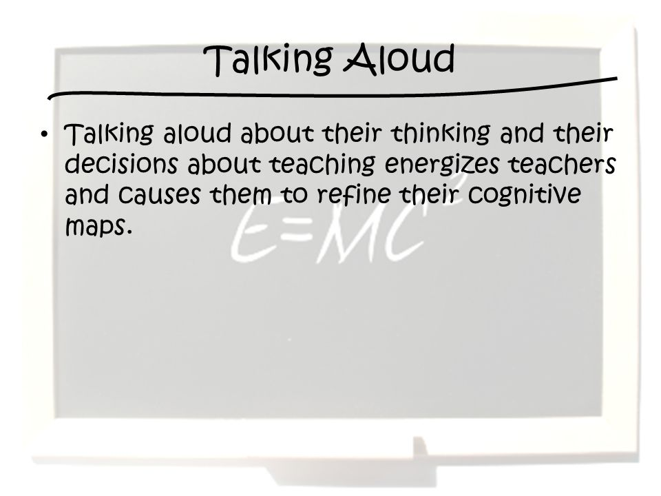 Talking Aloud Talking aloud about their thinking and their decisions about teaching energizes teachers and causes them to refine their cognitive maps.