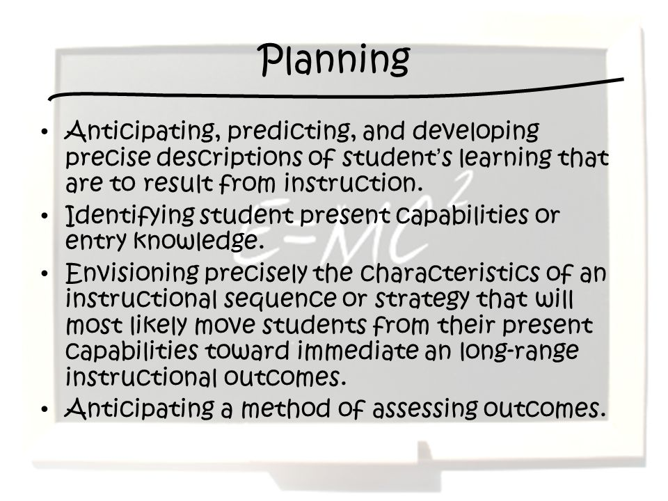 Planning Anticipating, predicting, and developing precise descriptions of students learning that are to result from instruction. Identifying student p