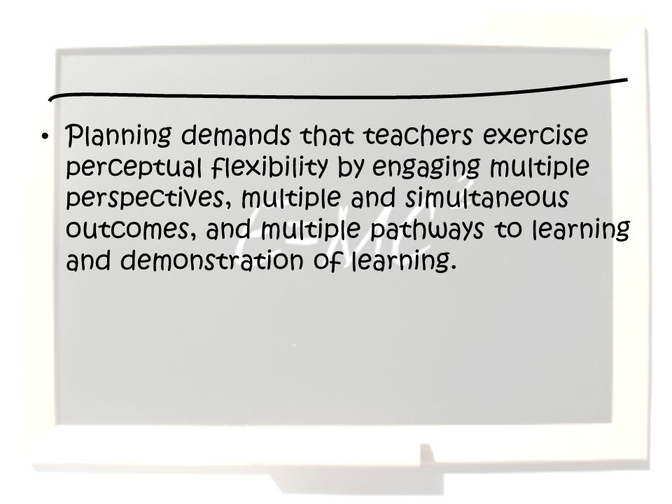 Planning demands that teachers exercise perceptual flexibility by engaging multiple perspectives, multiple and simultaneous outcomes, and multiple pat