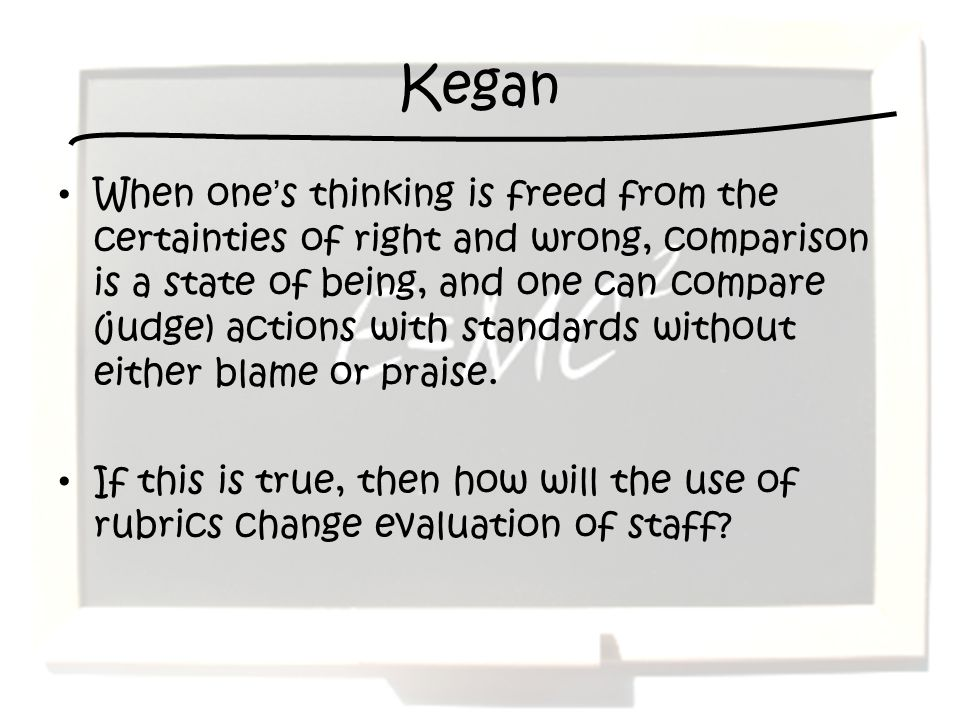 Kegan When ones thinking is freed from the certainties of right and wrong, comparison is a state of being, and one can compare (judge) actions with st