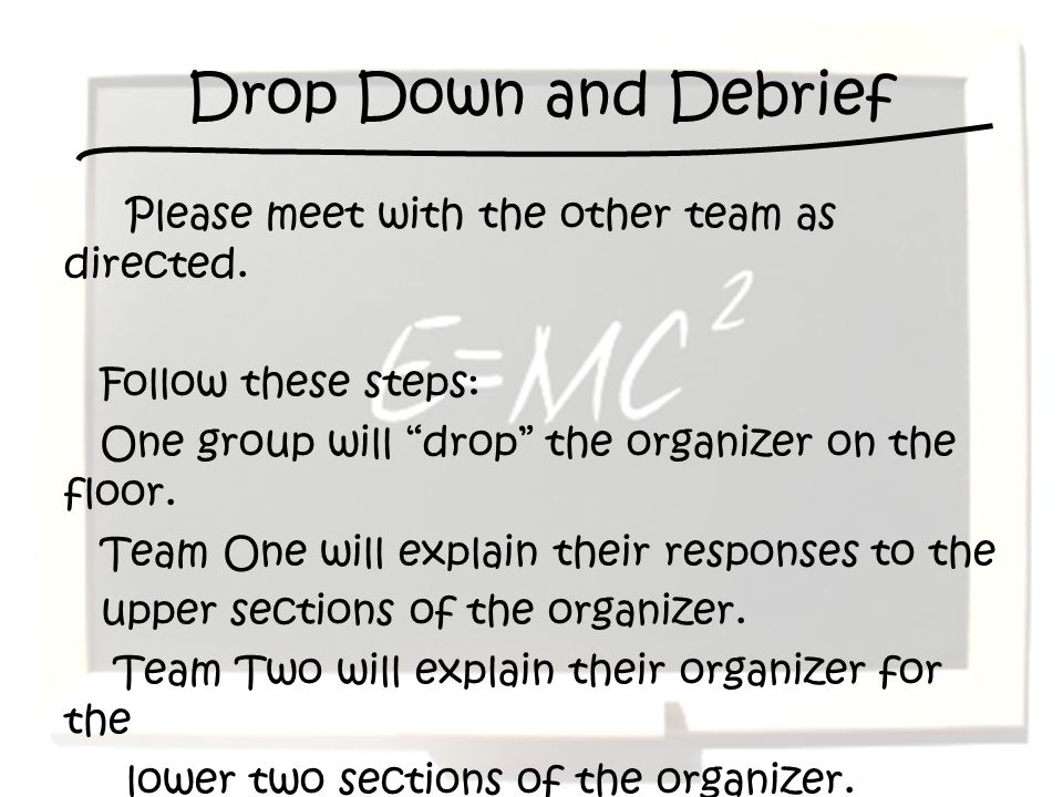 Drop Down and Debrief Please meet with the other team as directed. Follow these steps: One group will drop the organizer on the floor. Team One will e