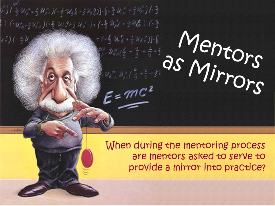 Mentors as Mirrors When during the mentoring process are mentors asked to serve to provide a mirror into practice?