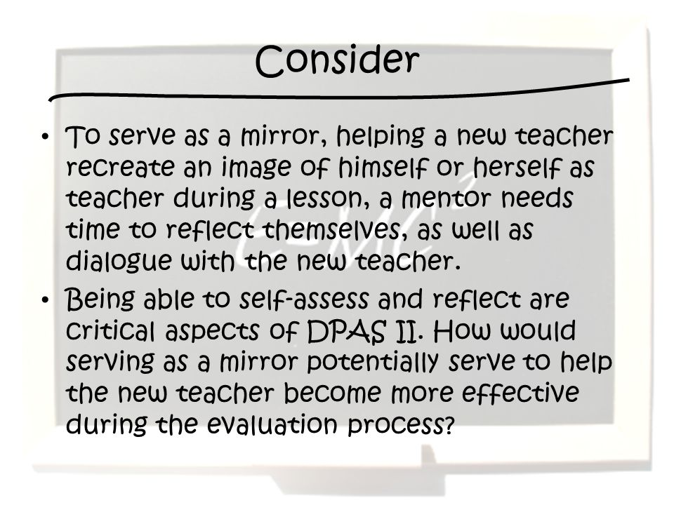 Consider To serve as a mirror, helping a new teacher recreate an image of himself or herself as teacher during a lesson, a mentor needs time to reflec