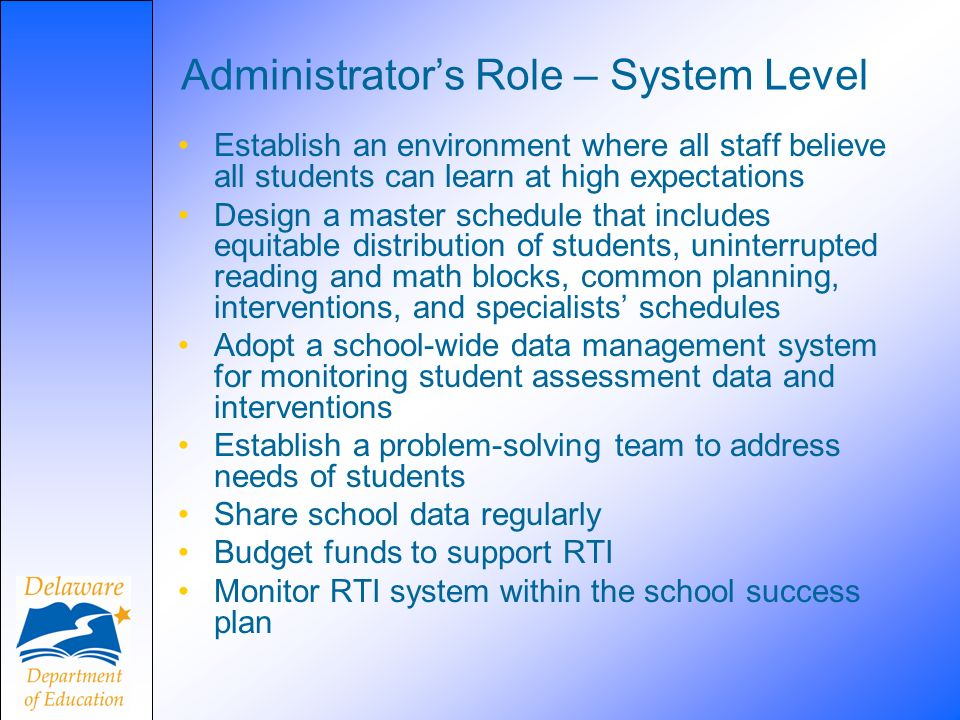 Administrators Role – System Level Establish an environment where all staff believe all students can learn at high expectations Design a master schedule that includes equitable distribution of students, uninterrupted reading and math blocks, common planning, interventions, and specialists schedules Adopt a school-wide data management system for monitoring student assessment data and interventions Establish a problem-solving team to address needs of students Share school data regularly Budget funds to support RTI Monitor RTI system within the school success plan