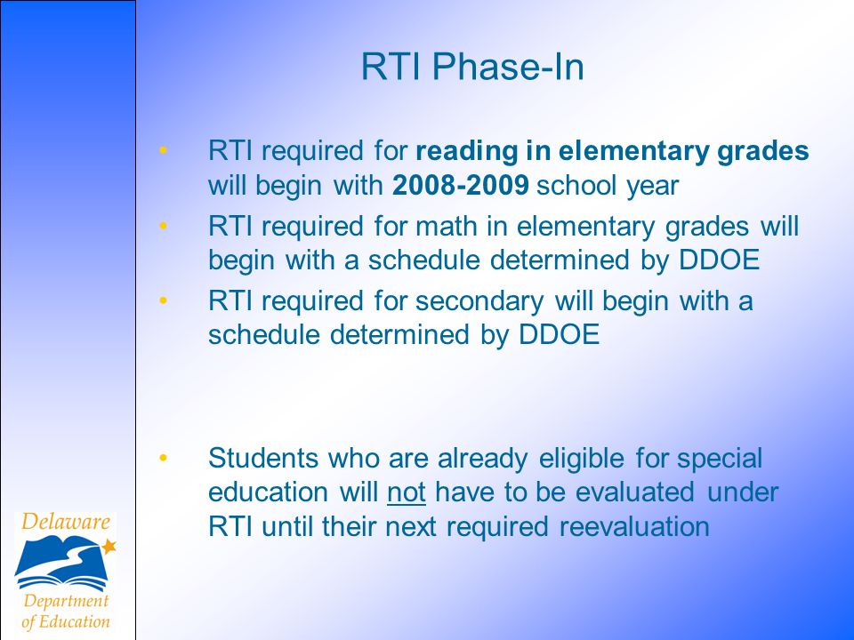 RTI Phase-In RTI required for reading in elementary grades will begin with school year RTI required for math in elementary grades will begin with a schedule determined by DDOE RTI required for secondary will begin with a schedule determined by DDOE Students who are already eligible for special education will not have to be evaluated under RTI until their next required reevaluation