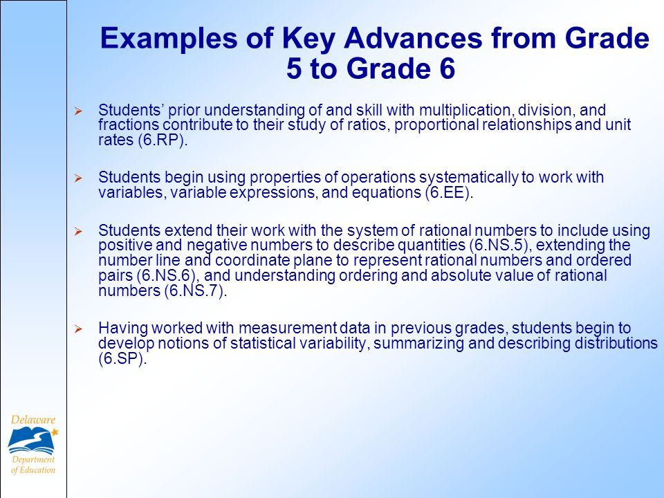 Examples of Key Advances from Grade 5 to Grade 6 Students prior understanding of and skill with multiplication, division, and fractions contribute to their study of ratios, proportional relationships and unit rates (6.RP).