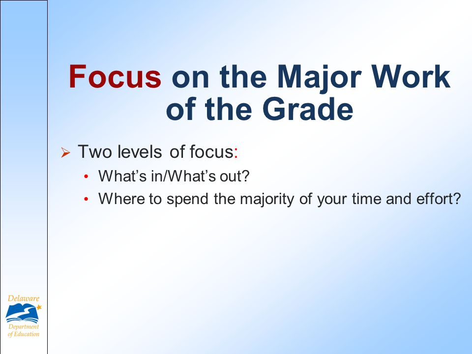 Focus on the Major Work of the Grade Two levels of focus: Whats in/Whats out.