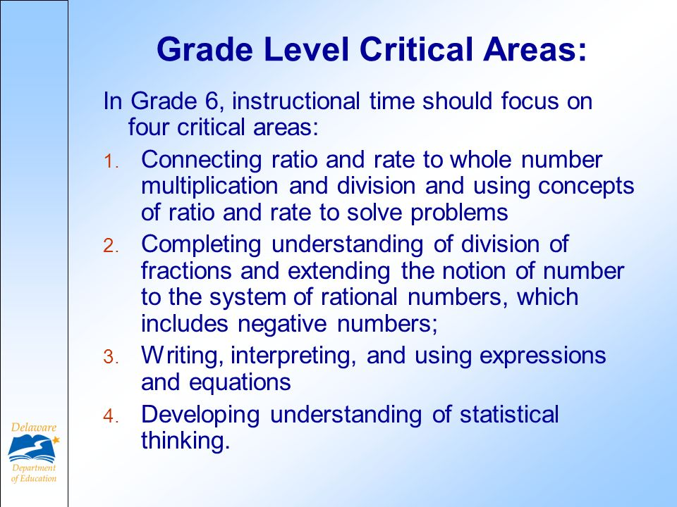 Grade Level Critical Areas: In Grade 6, instructional time should focus on four critical areas: 1. Connecting ratio and rate to whole number multiplic