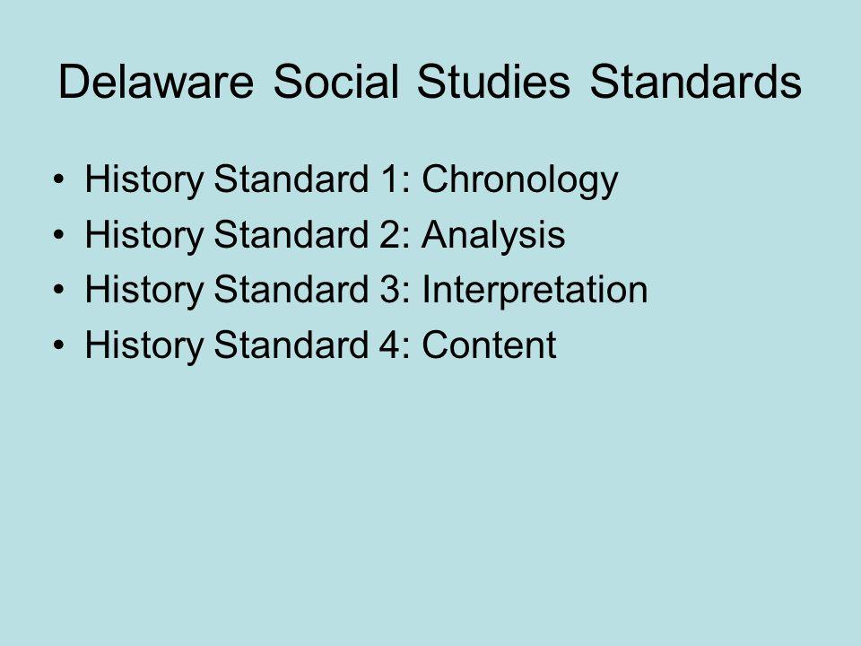 Delaware Social Studies Standards History Standard 1: Chronology History Standard 2: Analysis History Standard 3: Interpretation History Standard 4: Content