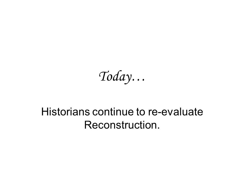Today… Historians continue to re-evaluate Reconstruction.