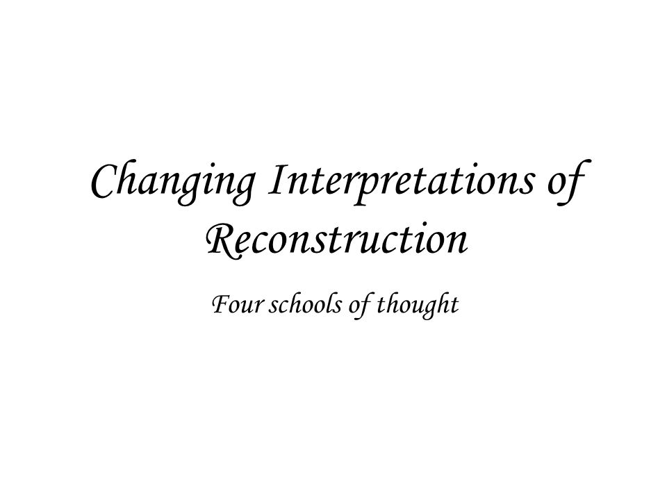 Changing Interpretations of Reconstruction Four schools of thought