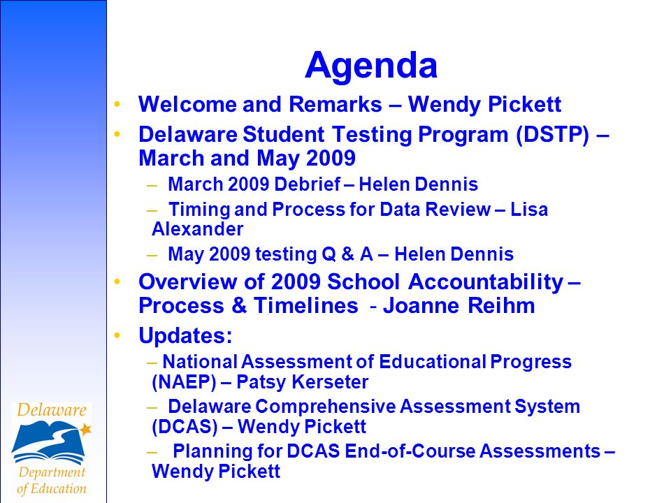 Agenda Welcome and Remarks – Wendy Pickett Delaware Student Testing Program (DSTP) – March and May 2009 – March 2009 Debrief – Helen Dennis – Timing and Process for Data Review – Lisa Alexander – May 2009 testing Q & A – Helen Dennis Overview of 2009 School Accountability – Process & Timelines - Joanne Reihm Updates: – National Assessment of Educational Progress (NAEP) – Patsy Kerseter – Delaware Comprehensive Assessment System (DCAS) – Wendy Pickett – Planning for DCAS End-of-Course Assessments – Wendy Pickett
