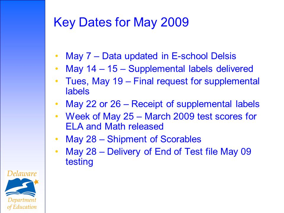 Key Dates for May 2009 May 7 – Data updated in E-school Delsis May 14 – 15 – Supplemental labels delivered Tues, May 19 – Final request for supplemental labels May 22 or 26 – Receipt of supplemental labels Week of May 25 – March 2009 test scores for ELA and Math released May 28 – Shipment of Scorables May 28 – Delivery of End of Test file May 09 testing