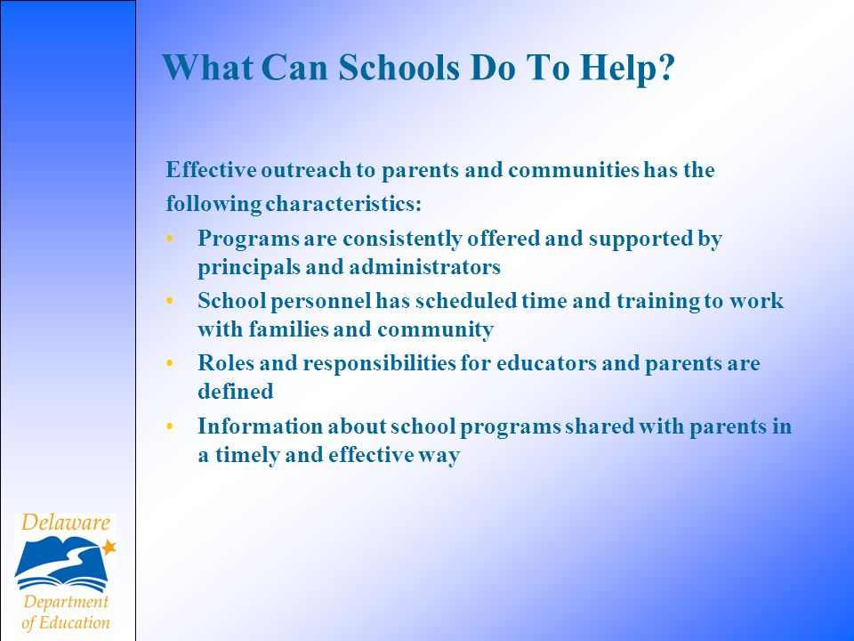 Effective outreach to parents and communities has the following characteristics: Programs are consistently offered and supported by principals and administrators School personnel has scheduled time and training to work with families and community Roles and responsibilities for educators and parents are defined Information about school programs shared with parents in a timely and effective way