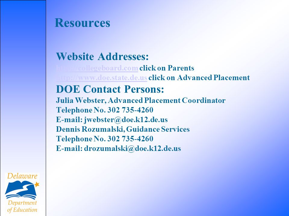 Resources Website Addresses: http://collegeboard.comhttp://collegeboard.com click on Parents http://www.doe.state.de.ushttp://www.doe.state.de.us click on Advanced Placement DOE Contact Persons: Julia Webster, Advanced Placement Coordinator Telephone No.