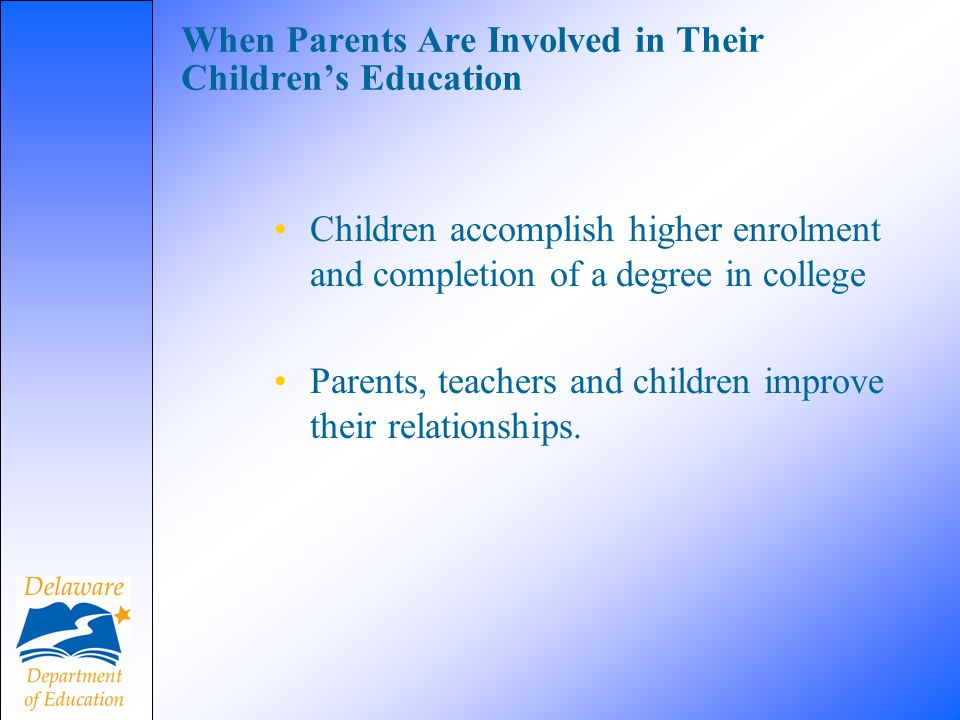 When Parents Are Involved in Their Childrens Education Children accomplish higher enrolment and completion of a degree in college Parents, teachers and children improve their relationships.