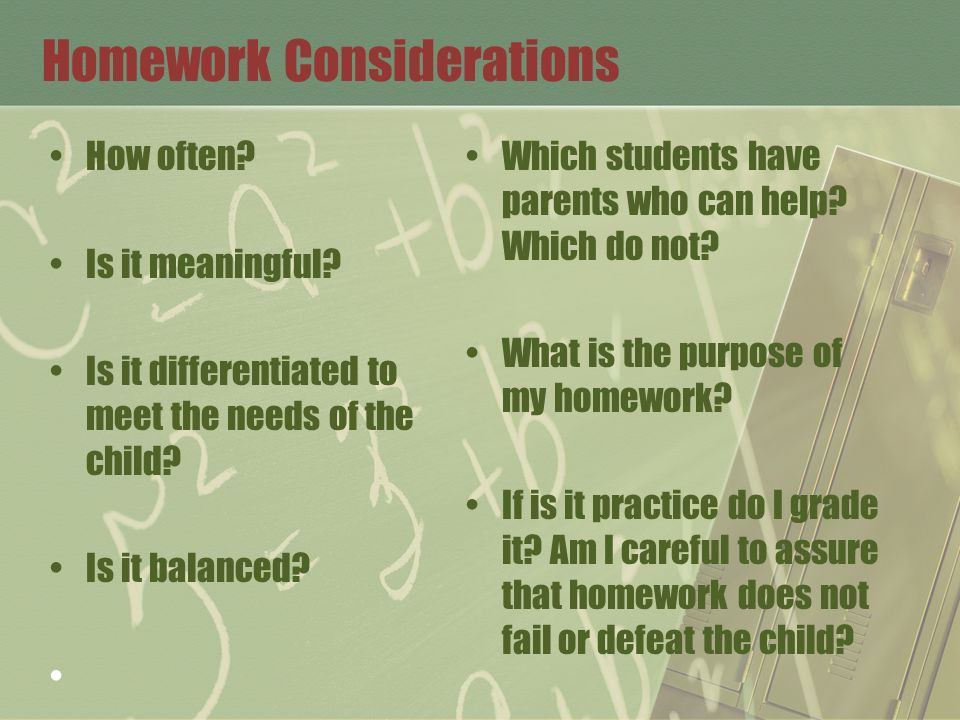 Homework Considerations How often? Is it meaningful? Is it differentiated to meet the needs of the child? Is it balanced? Which students have parents