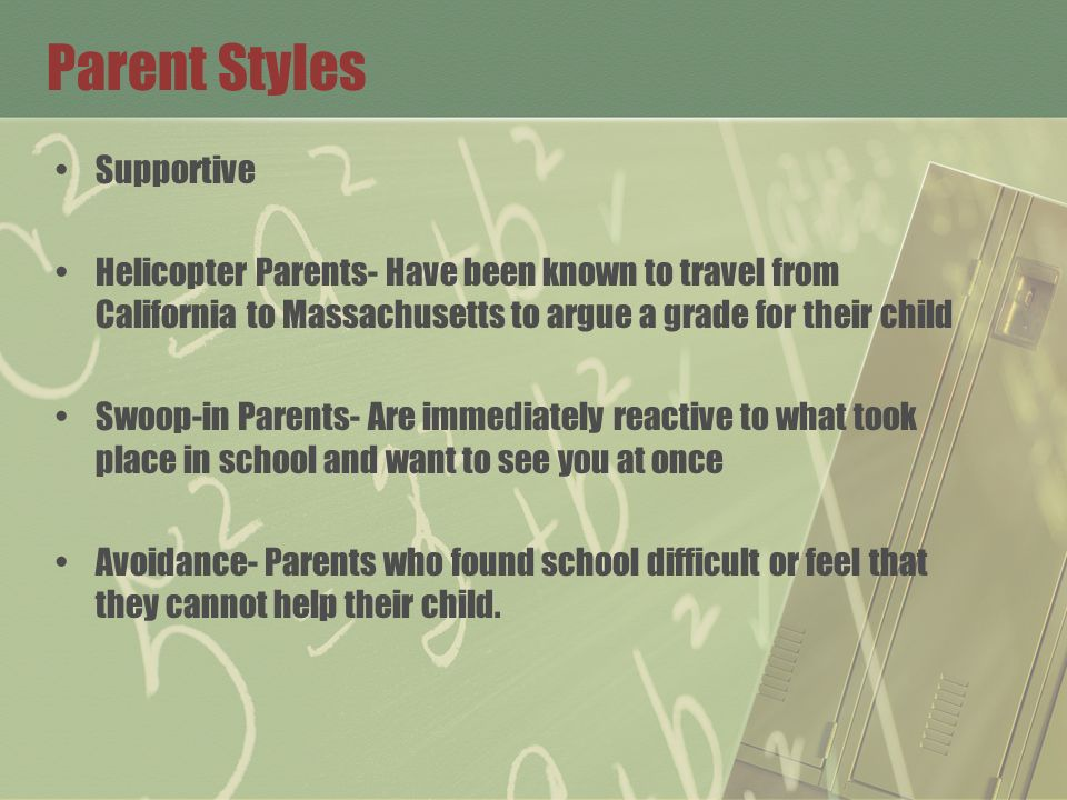 Parent Styles Supportive Helicopter Parents- Have been known to travel from California to Massachusetts to argue a grade for their child Swoop-in Parents- Are immediately reactive to what took place in school and want to see you at once Avoidance- Parents who found school difficult or feel that they cannot help their child.