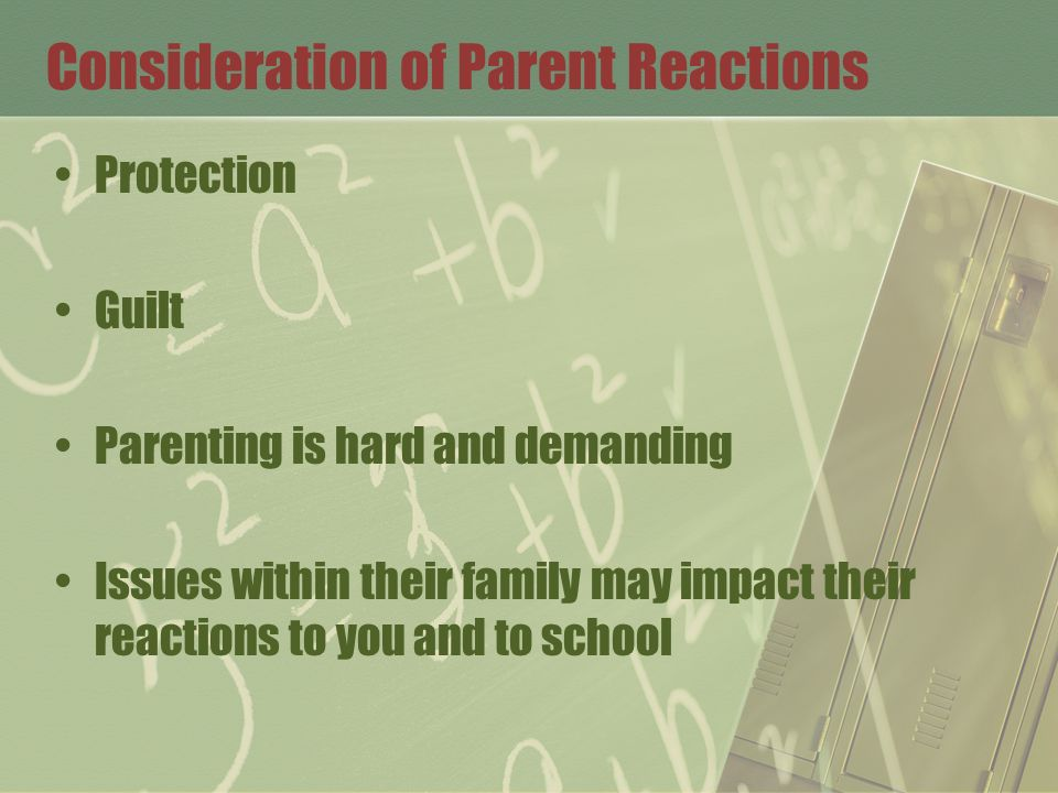 Consideration of Parent Reactions Protection Guilt Parenting is hard and demanding Issues within their family may impact their reactions to you and to
