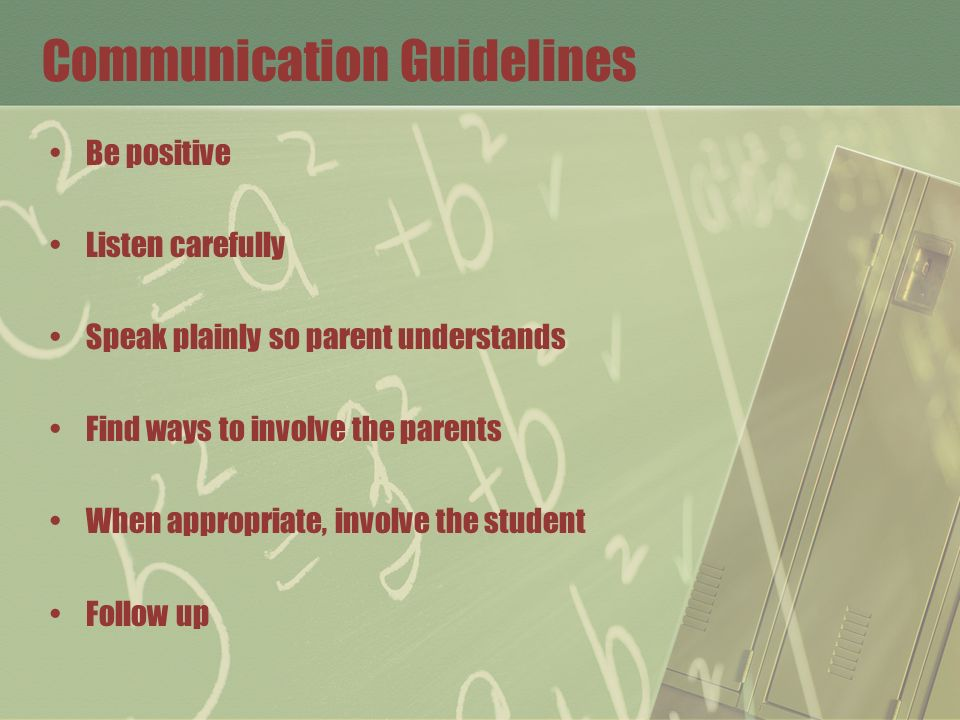 Communication Guidelines Be positive Listen carefully Speak plainly so parent understands Find ways to involve the parents When appropriate, involve t