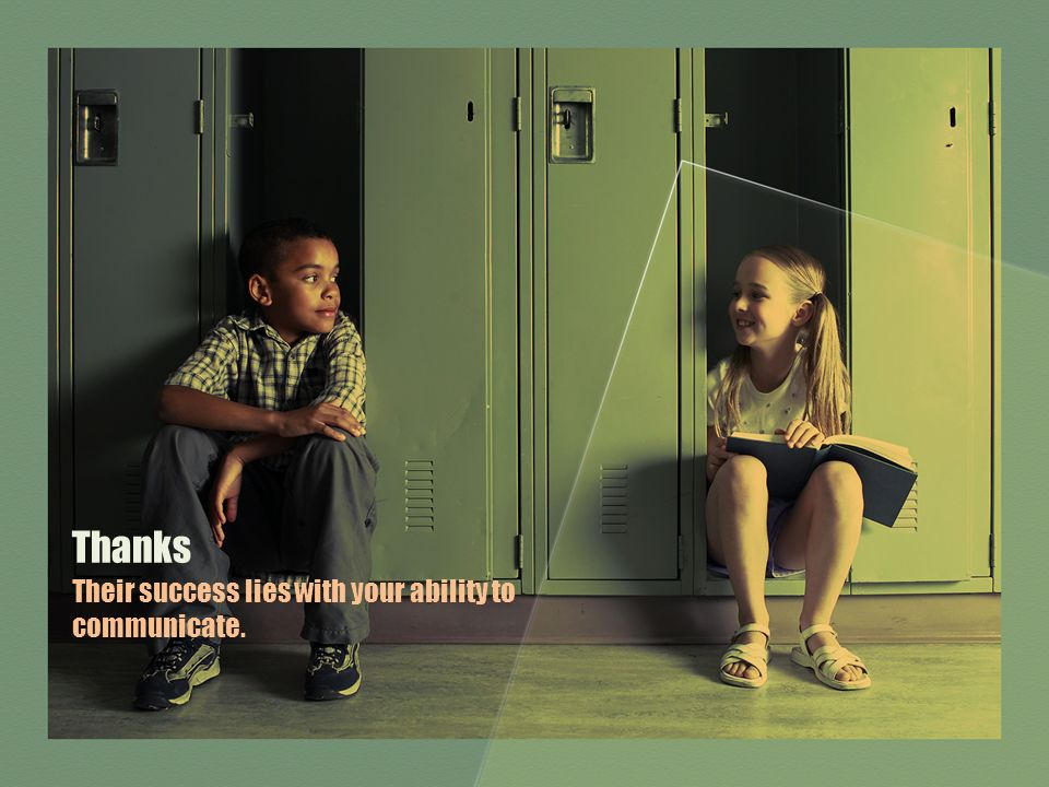 Thanks Their success lies with your ability to communicate.