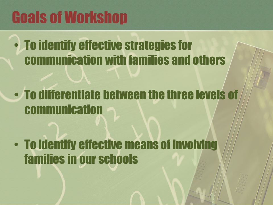 Goals of Workshop To identify effective strategies for communication with families and others To differentiate between the three levels of communication To identify effective means of involving families in our schools