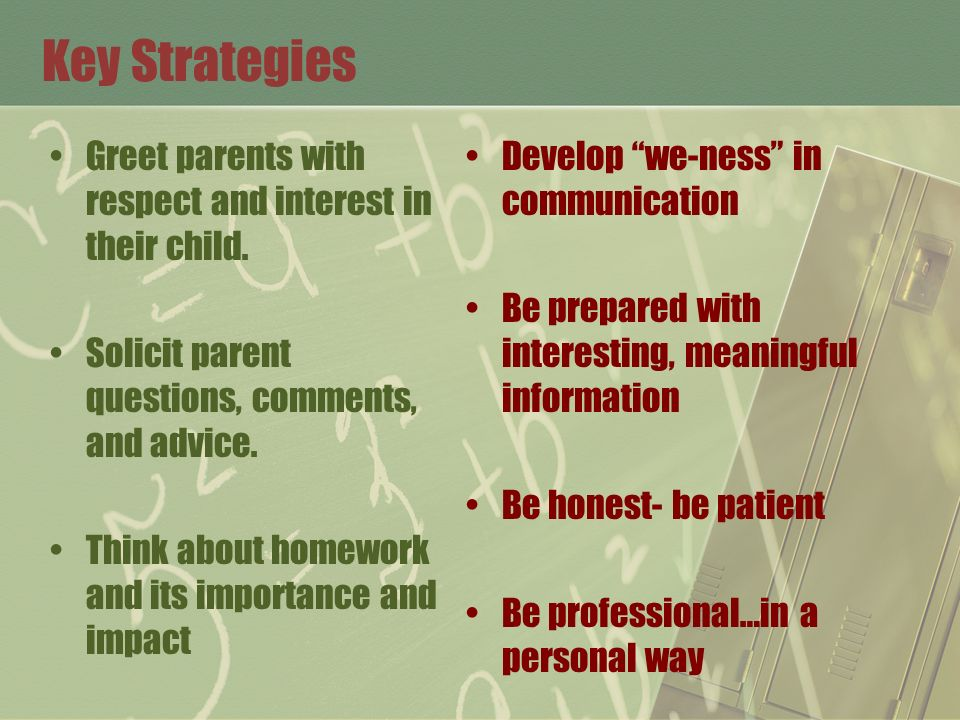 Key Strategies Greet parents with respect and interest in their child. Solicit parent questions, comments, and advice. Think about homework and its im