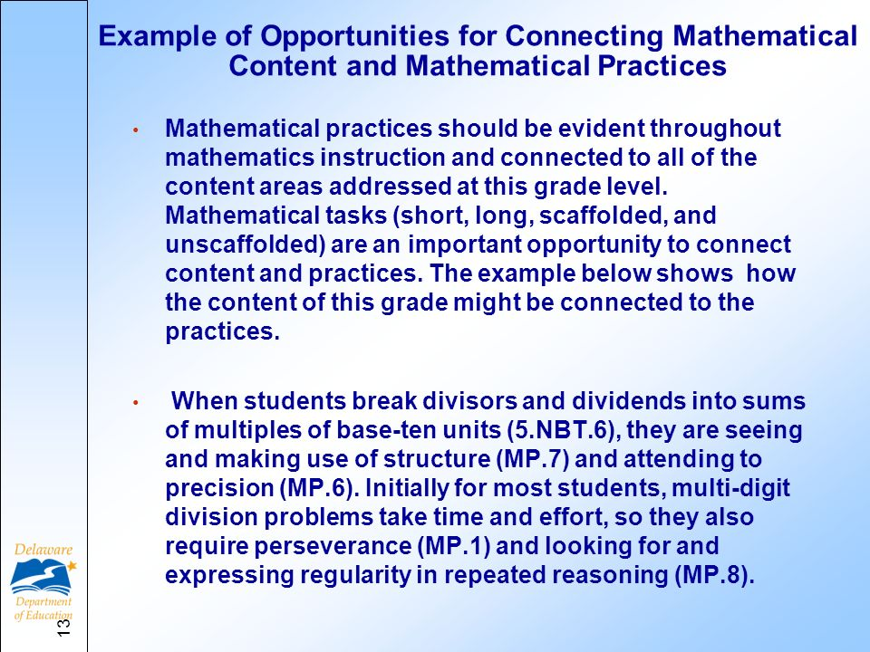 Example of Opportunities for Connecting Mathematical Content and Mathematical Practices Mathematical practices should be evident throughout mathematics instruction and connected to all of the content areas addressed at this grade level.