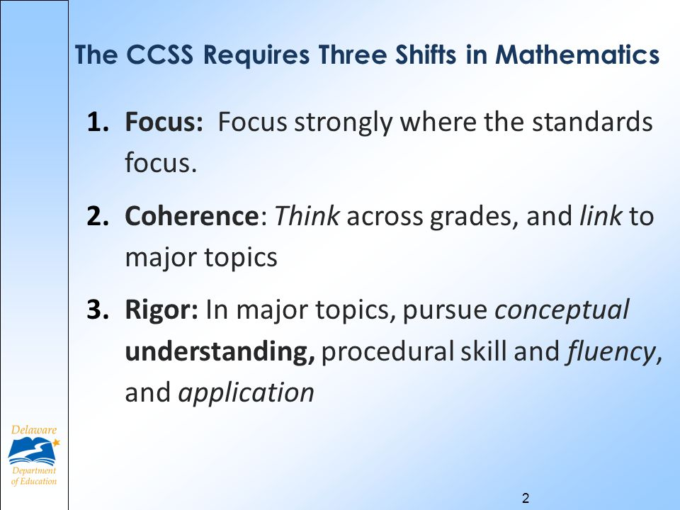 2 The CCSS Requires Three Shifts in Mathematics 1.Focus: Focus strongly where the standards focus.