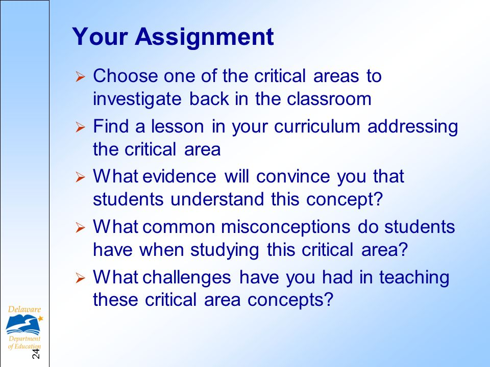Your Assignment Choose one of the critical areas to investigate back in the classroom Find a lesson in your curriculum addressing the critical area What evidence will convince you that students understand this concept.