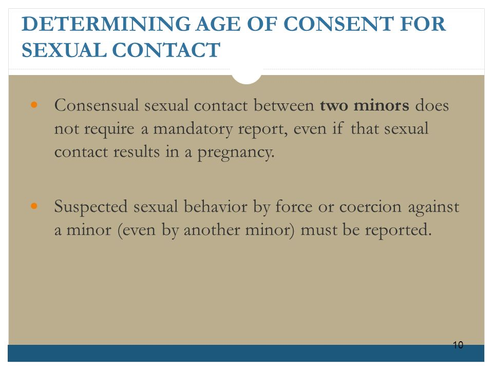 DETERMINING AGE OF CONSENT FOR SEXUAL CONTACT Consensual sexual contact between two minors does not require a mandatory report, even if that sexual co