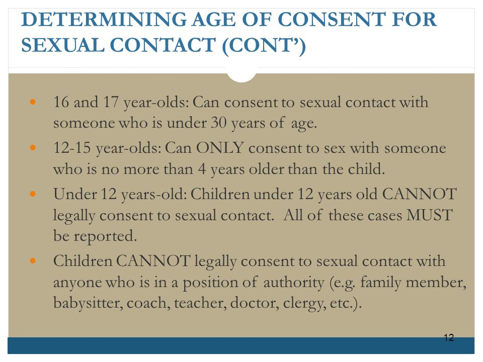DETERMINING AGE OF CONSENT FOR SEXUAL CONTACT (CONT) 16 and 17 year-olds: Can consent to sexual contact with someone who is under 30 years of age. 12-