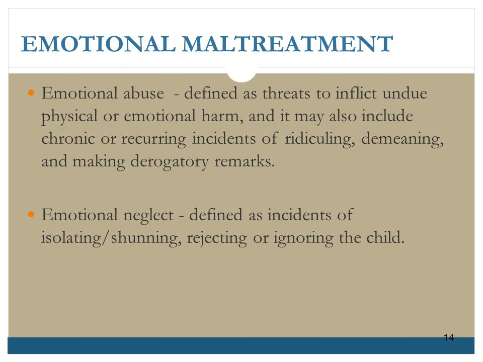 EMOTIONAL MALTREATMENT Emotional abuse - defined as threats to inflict unduephysical or emotional harm, and it may also includechronic or recurring in