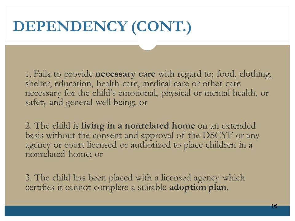 DEPENDENCY (CONT.) 1. Fails to provide necessary care with regard to: food, clothing, shelter, education, health care, medical care or other careneces