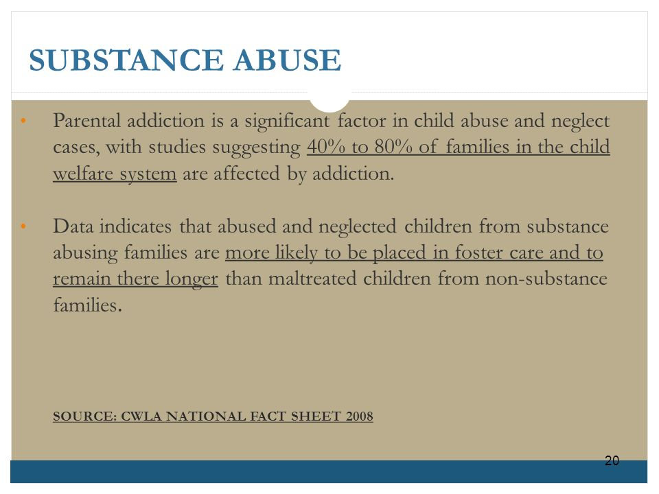 SUBSTANCE ABUSE Parental addiction is a significant factor in child abuse and neglectcases, with studies suggesting 40% to 80% of families in the chil
