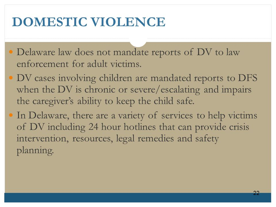 DOMESTIC VIOLENCE Delaware law does not mandate reports of DV to lawenforcement for adult victims. DV cases involving children are mandated reports to