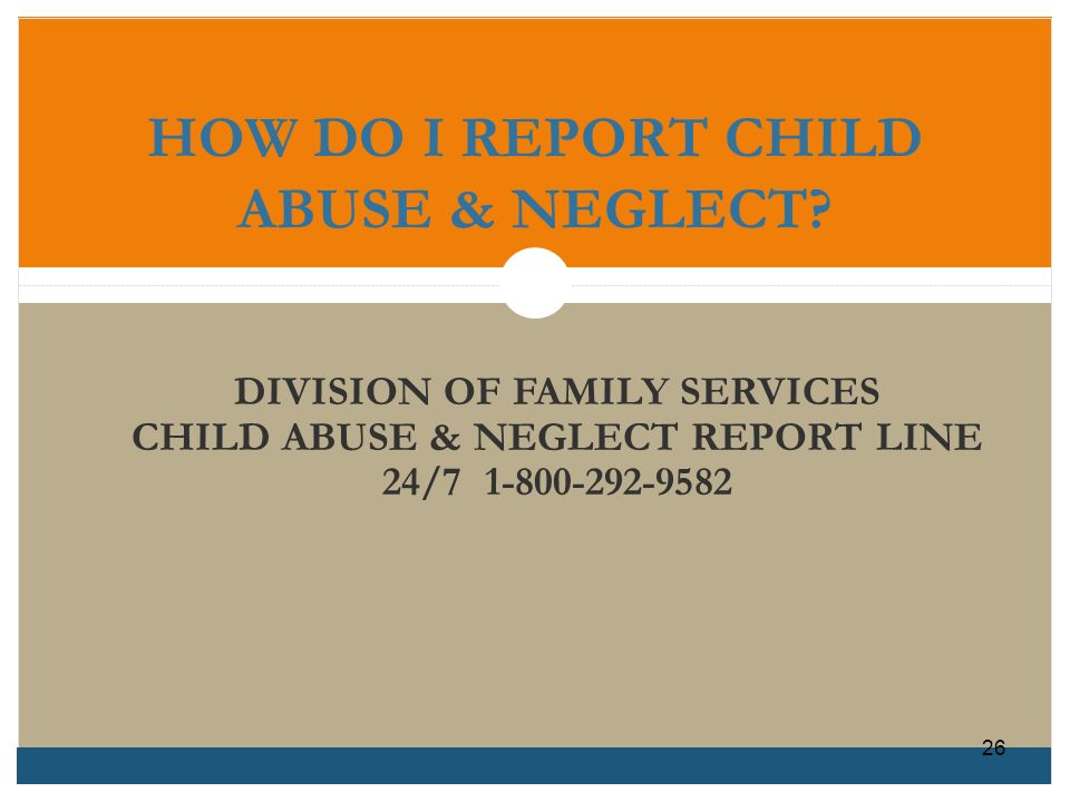 HOW DO I REPORT CHILD ABUSE & NEGLECT? DIVISION OF FAMILY SERVICES CHILD ABUSE & NEGLECT REPORT LINE 24/7 1-800-292-9582 26