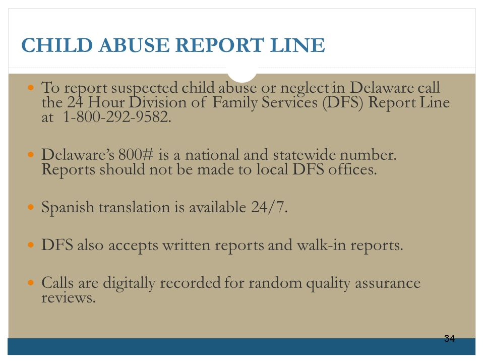 CHILD ABUSE REPORT LINE To report suspected child abuse or neglect in Delaware callthe 24 Hour Division of Family Services (DFS) Report Lineat 1-800-2