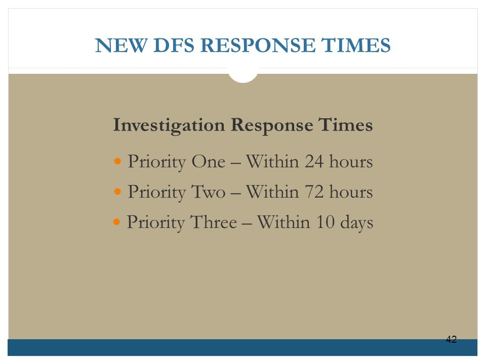 NEW DFS RESPONSE TIMES Investigation Response Times Priority One – Within 24 hours Priority Two – Within 72 hours Priority Three – Within 10 days 42