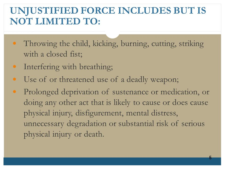 55 UNJUSTIFIED FORCE INCLUDES BUT IS NOT LIMITED TO: Throwing the child, kicking, burning, cutting, strikingwith a closed fist; Interfering with breat